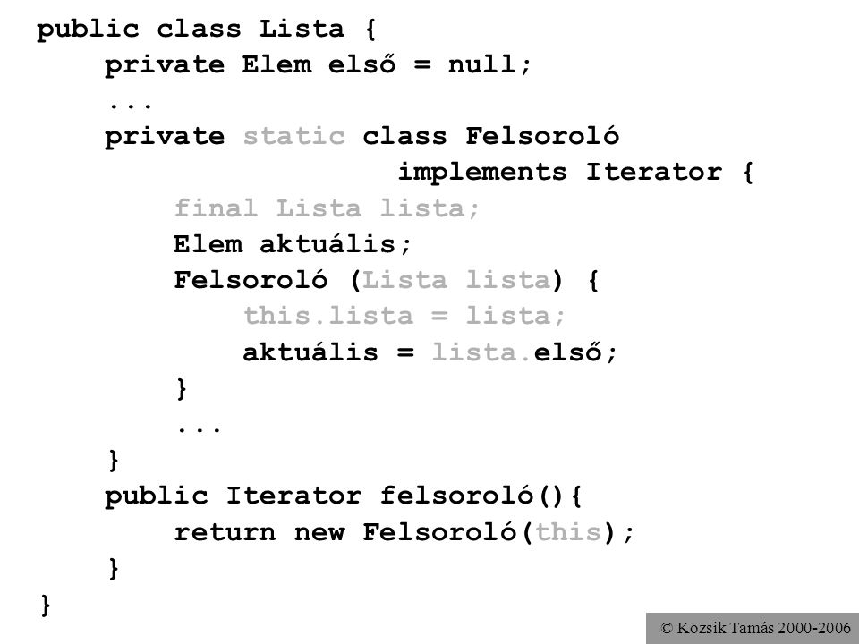 © Kozsik Tamás 2000-2006 public class Lista { private Elem első = null;... private static class Felsoroló implements Iterator { final Lista lista; Ele