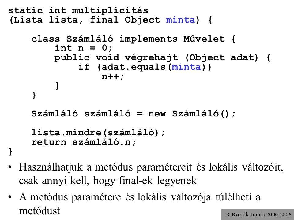 © Kozsik Tamás 2000-2006 static int multiplicitás (Lista lista, final Object minta) { class Számláló implements Művelet { int n = 0; public void végrehajt (Object adat) { if (adat.equals(minta)) n++; } Számláló számláló = new Számláló(); lista.mindre(számláló); return számláló.n; } Használhatjuk a metódus paramétereit és lokális változóit, csak annyi kell, hogy final-ek legyenek A metódus paramétere és lokális változója túlélheti a metódust