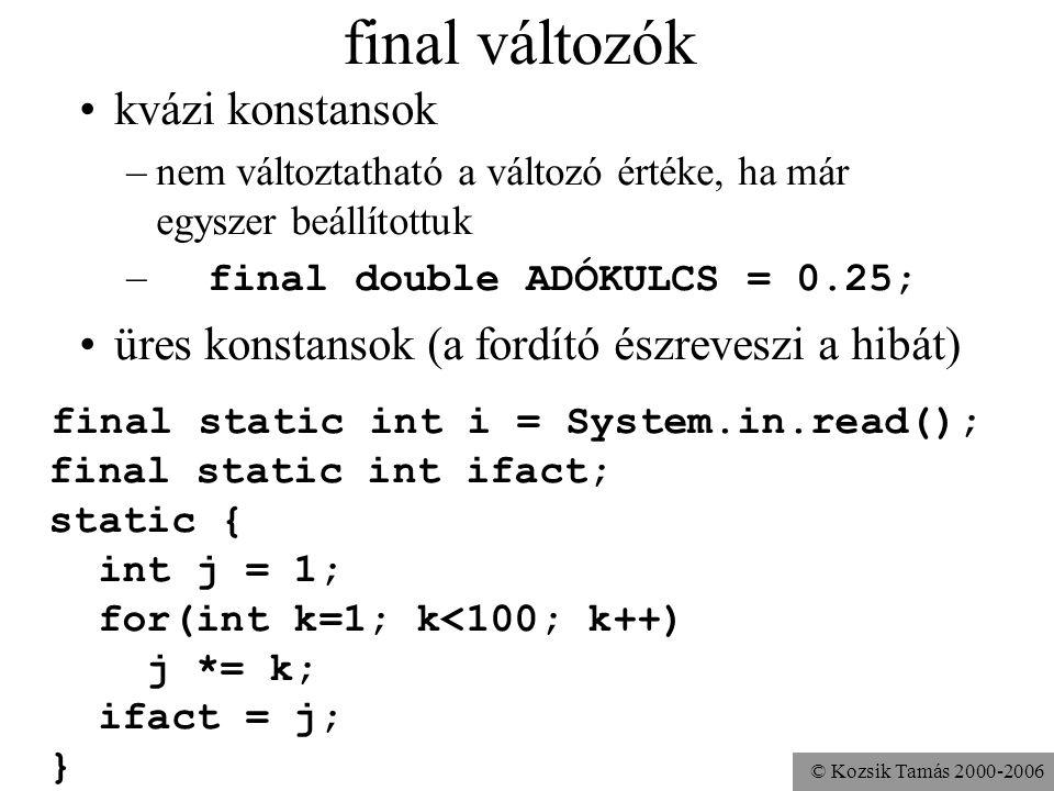 © Kozsik Tamás 2000-2006 final változók kvázi konstansok –nem változtatható a változó értéke, ha már egyszer beállítottuk – final double ADÓKULCS = 0.