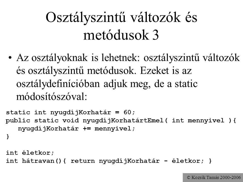 © Kozsik Tamás 2000-2006 Osztályszintű változók és metódusok 2 Az objektumoknak vannak attribútumai és műveletei, amiket az osztálydefinícióban adunk