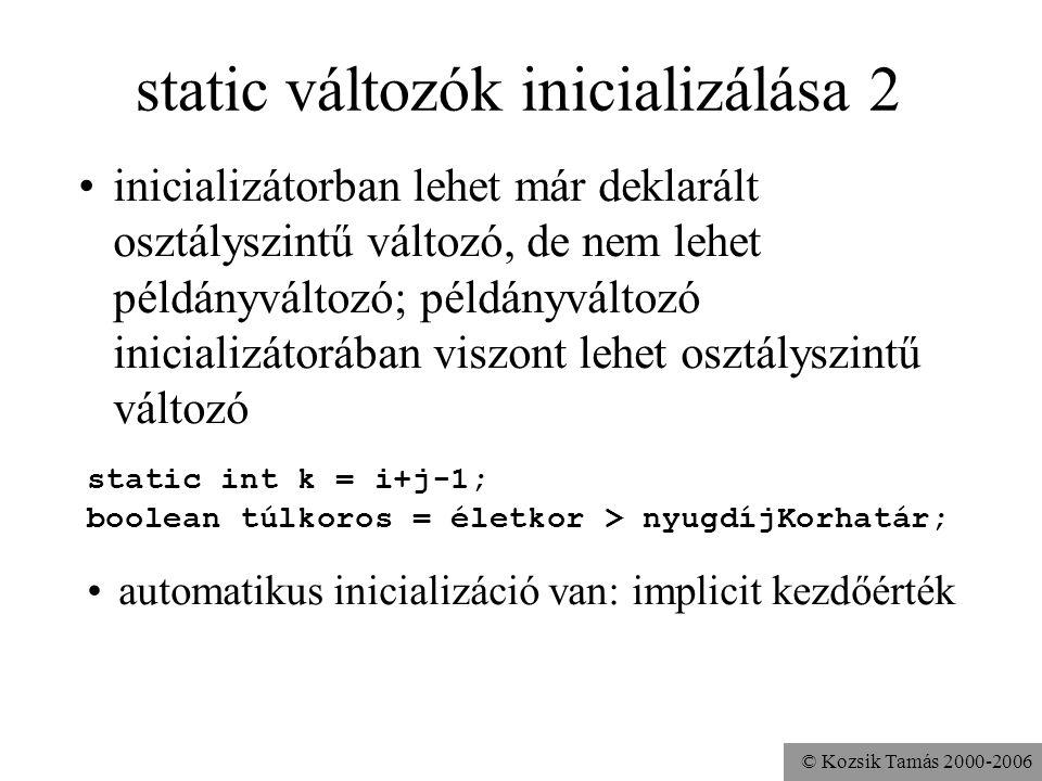 © Kozsik Tamás 2000-2006 static változók inicializálása Ugyanúgy, mint a példányváltozóknál: az előfordulás sorrendjében. static int i = 1; static int