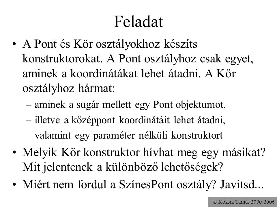 © Kozsik Tamás 2000-2006 A super megelőzi az osztálydefinícióban szereplő példányváltozó inicializálásokat, a többi része a konstruktornak viszont csa