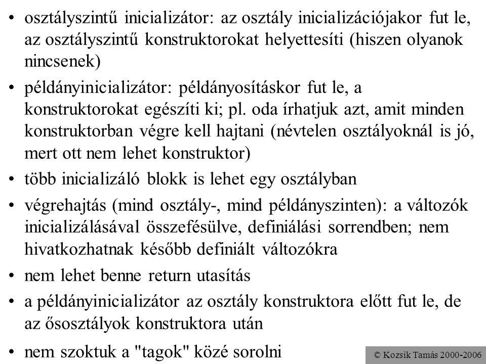 © Kozsik Tamás 2000-2006 Osztályinicializátor és példányinicializátor (az utóbbi csak a Java 1.1 óta). Az osztályszintű inicializátor a static kulcssz