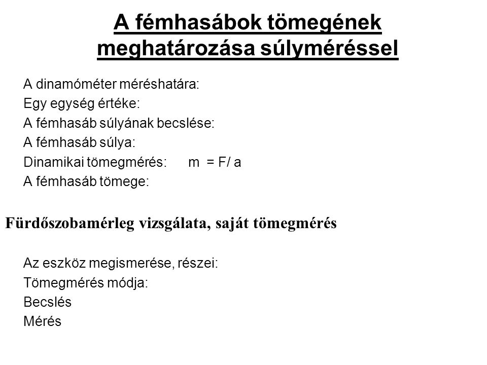 A fémhasábok tömegének meghatározása súlyméréssel A dinamóméter méréshatára: Egy egység értéke: A fémhasáb súlyának becslése: A fémhasáb súlya: Dinamikai tömegmérés: m = F/ a A fémhasáb tömege: Fürdőszobamérleg vizsgálata, saját tömegmérés Az eszköz megismerése, részei: Tömegmérés módja: Becslés Mérés