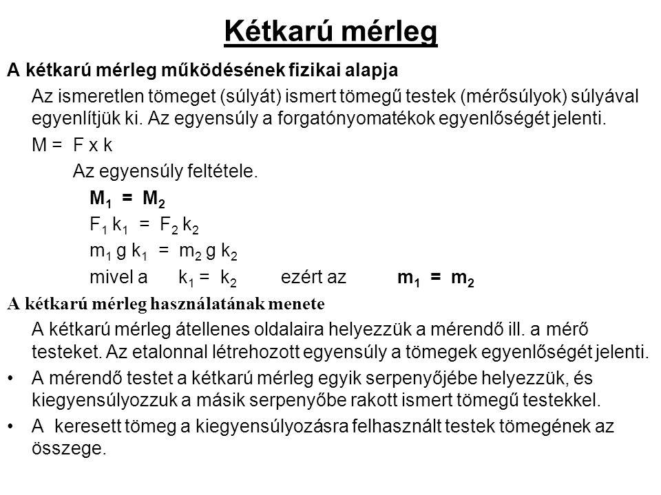 Kétkarú mérleg A kétkarú mérleg működésének fizikai alapja Az ismeretlen tömeget (súlyát) ismert tömegű testek (mérősúlyok) súlyával egyenlítjük ki.