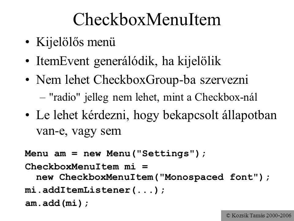© Kozsik Tamás 2000-2006 CheckboxMenuItem Kijelölős menü ItemEvent generálódik, ha kijelölik Nem lehet CheckboxGroup-ba szervezni – radio jelleg nem lehet, mint a Checkbox-nál Le lehet kérdezni, hogy bekapcsolt állapotban van-e, vagy sem Menu am = new Menu( Settings ); CheckboxMenuItem mi = new CheckboxMenuItem( Monospaced font ); mi.addItemListener(...); am.add(mi);