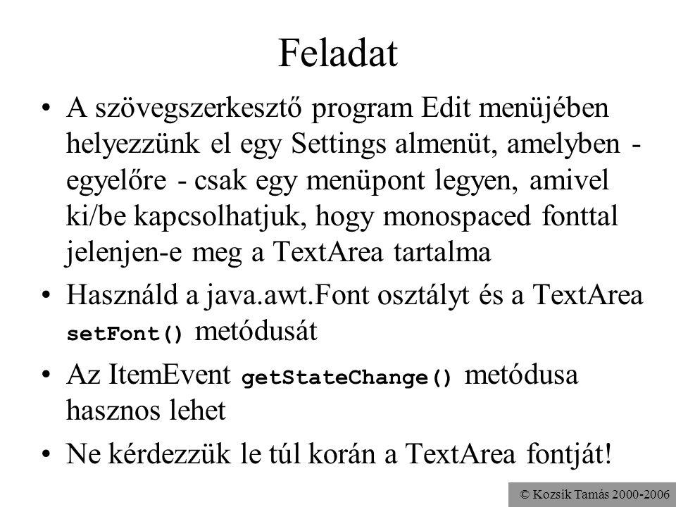 © Kozsik Tamás 2000-2006 Feladat A szövegszerkesztő program Edit menüjében helyezzünk el egy Settings almenüt, amelyben - egyelőre - csak egy menüpont legyen, amivel ki/be kapcsolhatjuk, hogy monospaced fonttal jelenjen-e meg a TextArea tartalma Használd a java.awt.Font osztályt és a TextArea setFont() metódusát Az ItemEvent getStateChange() metódusa hasznos lehet Ne kérdezzük le túl korán a TextArea fontját!