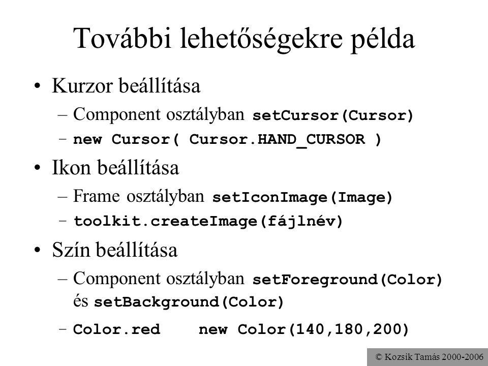 © Kozsik Tamás 2000-2006 További lehetőségekre példa Kurzor beállítása –Component osztályban setCursor(Cursor) –new Cursor( Cursor.HAND_CURSOR ) Ikon beállítása –Frame osztályban setIconImage(Image) –toolkit.createImage(fájlnév) Szín beállítása –Component osztályban setForeground(Color) és setBackground(Color) –Color.red new Color(140,180,200)
