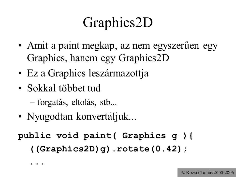 © Kozsik Tamás 2000-2006 Graphics2D Amit a paint megkap, az nem egyszerűen egy Graphics, hanem egy Graphics2D Ez a Graphics leszármazottja Sokkal többet tud –forgatás, eltolás, stb...