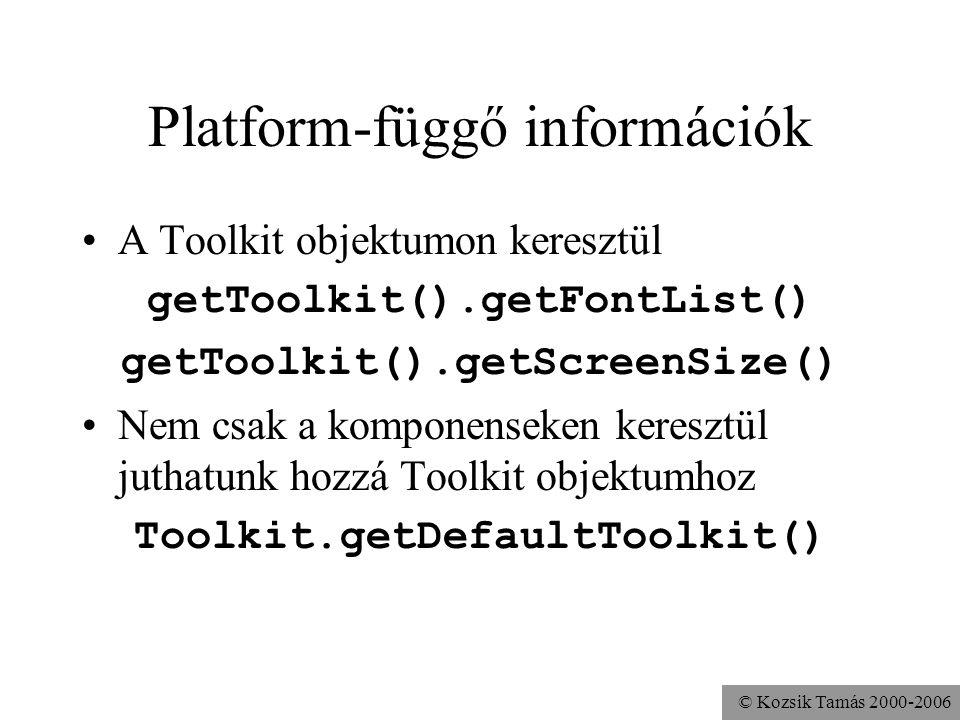© Kozsik Tamás 2000-2006 Platform-függő információk A Toolkit objektumon keresztül getToolkit().getFontList() getToolkit().getScreenSize() Nem csak a komponenseken keresztül juthatunk hozzá Toolkit objektumhoz Toolkit.getDefaultToolkit()