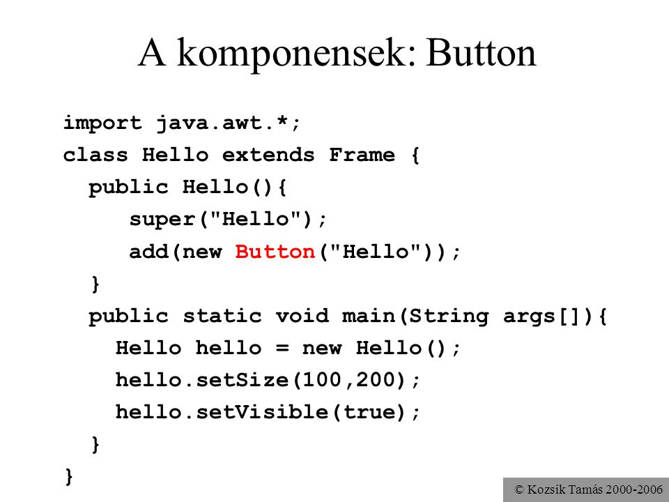 © Kozsik Tamás 2000-2006 A komponensek: Button import java.awt.*; class Hello extends Frame { public Hello(){ super( Hello ); add(new Button( Hello )); } public static void main(String args[]){ Hello hello = new Hello(); hello.setSize(100,200); hello.setVisible(true); }