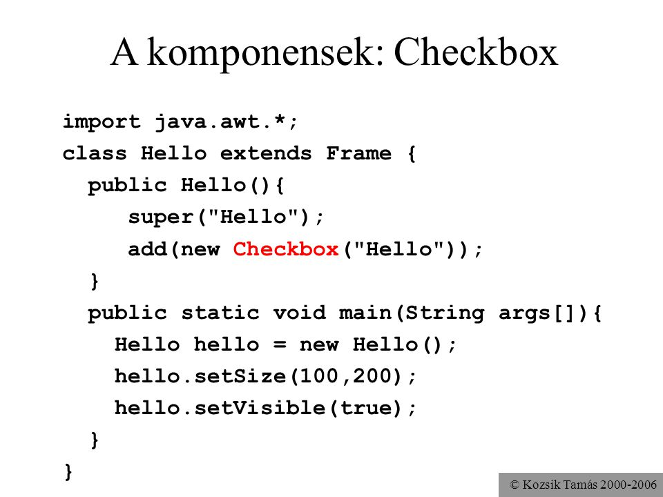 © Kozsik Tamás 2000-2006 A komponensek: Checkbox import java.awt.*; class Hello extends Frame { public Hello(){ super( Hello ); add(new Checkbox( Hello )); } public static void main(String args[]){ Hello hello = new Hello(); hello.setSize(100,200); hello.setVisible(true); }