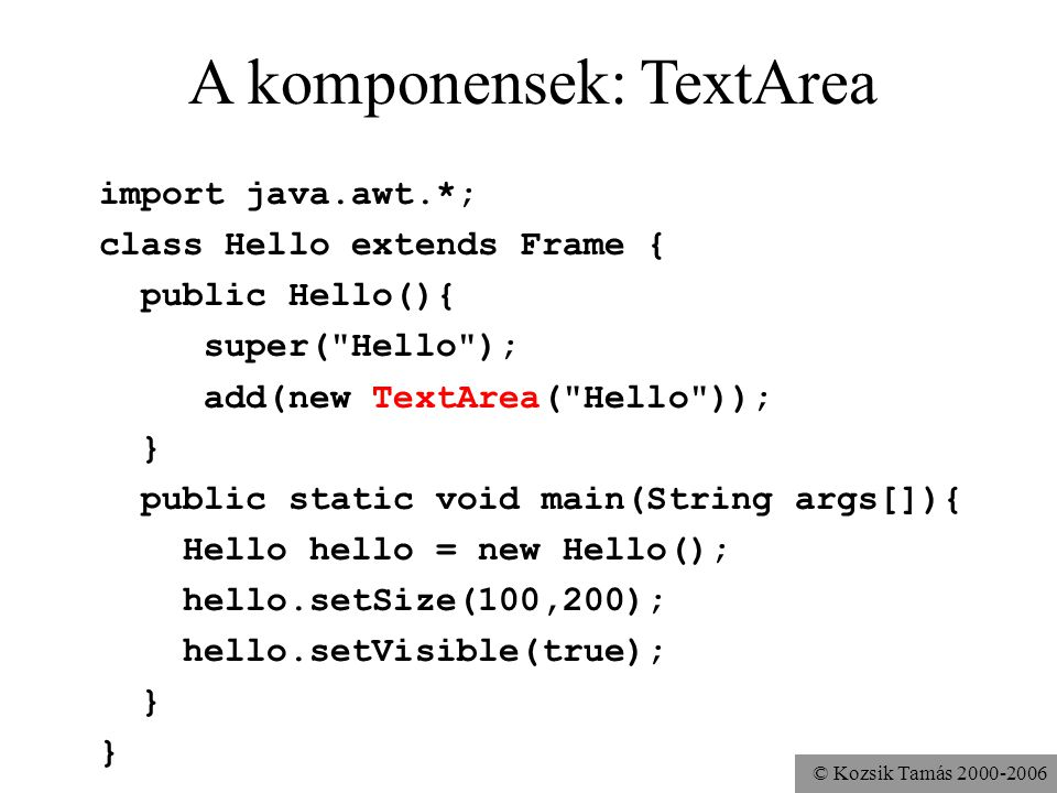 © Kozsik Tamás 2000-2006 A komponensek: TextArea import java.awt.*; class Hello extends Frame { public Hello(){ super( Hello ); add(new TextArea( Hello )); } public static void main(String args[]){ Hello hello = new Hello(); hello.setSize(100,200); hello.setVisible(true); }