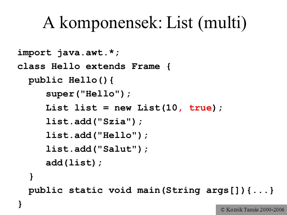 © Kozsik Tamás 2000-2006 A komponensek: List (multi) import java.awt.*; class Hello extends Frame { public Hello(){ super( Hello ); List list = new List(10, true); list.add( Szia ); list.add( Hello ); list.add( Salut ); add(list); } public static void main(String args[]){...} }
