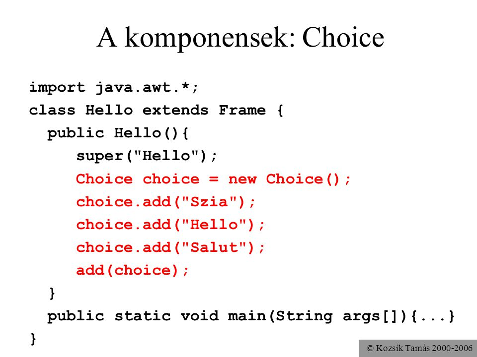 © Kozsik Tamás 2000-2006 A komponensek: Choice import java.awt.*; class Hello extends Frame { public Hello(){ super( Hello ); Choice choice = new Choice(); choice.add( Szia ); choice.add( Hello ); choice.add( Salut ); add(choice); } public static void main(String args[]){...} }