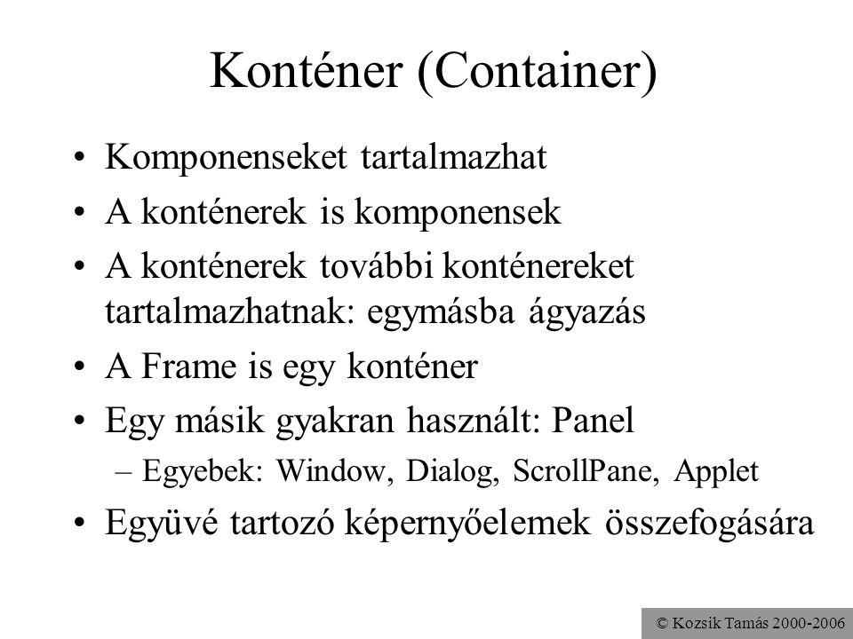 © Kozsik Tamás 2000-2006 Konténer (Container) Komponenseket tartalmazhat A konténerek is komponensek A konténerek további konténereket tartalmazhatnak: egymásba ágyazás A Frame is egy konténer Egy másik gyakran használt: Panel –Egyebek: Window, Dialog, ScrollPane, Applet Együvé tartozó képernyőelemek összefogására