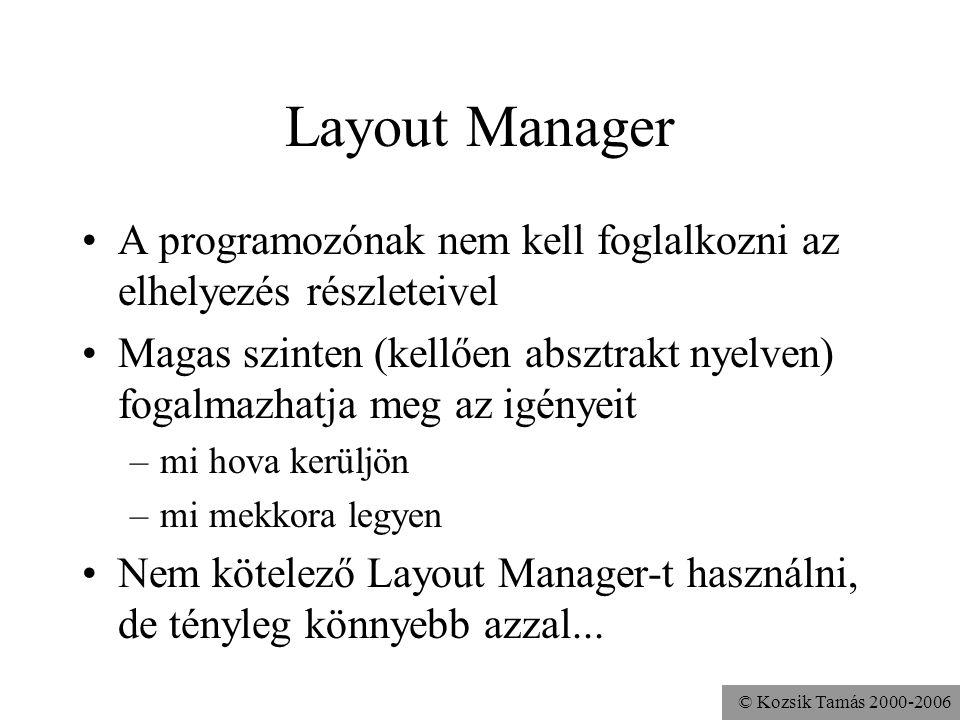 © Kozsik Tamás 2000-2006 Layout Manager A programozónak nem kell foglalkozni az elhelyezés részleteivel Magas szinten (kellően absztrakt nyelven) fogalmazhatja meg az igényeit –mi hova kerüljön –mi mekkora legyen Nem kötelező Layout Manager-t használni, de tényleg könnyebb azzal...