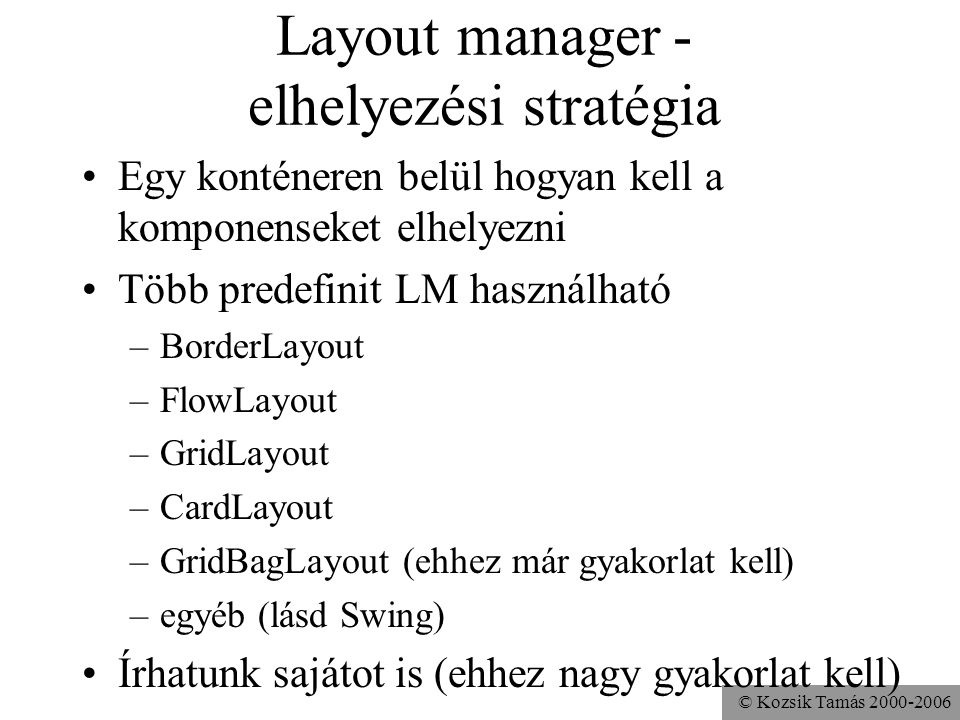 © Kozsik Tamás 2000-2006 Layout manager - elhelyezési stratégia Egy konténeren belül hogyan kell a komponenseket elhelyezni Több predefinit LM használható –BorderLayout –FlowLayout –GridLayout –CardLayout –GridBagLayout (ehhez már gyakorlat kell) –egyéb (lásd Swing) Írhatunk sajátot is (ehhez nagy gyakorlat kell)