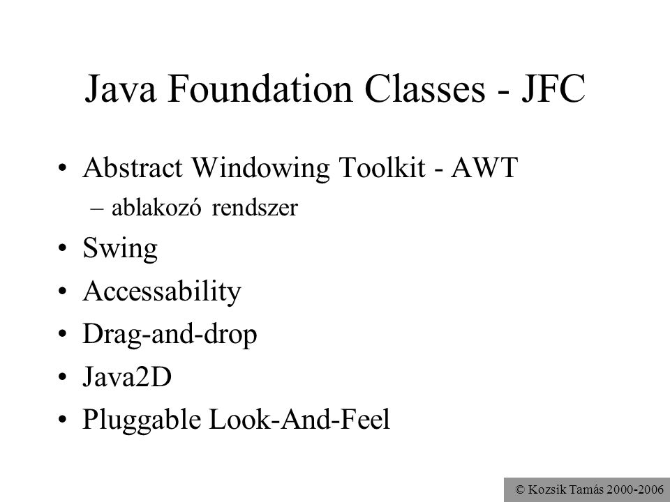 © Kozsik Tamás 2000-2006 Java Foundation Classes - JFC Abstract Windowing Toolkit - AWT –ablakozó rendszer Swing Accessability Drag-and-drop Java2D Pluggable Look-And-Feel