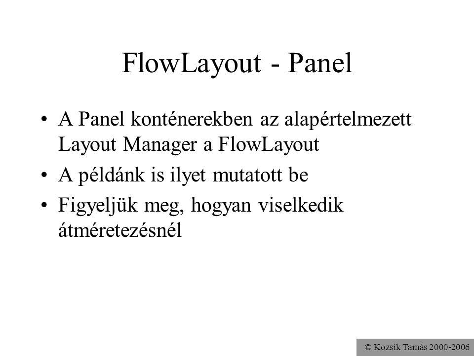 © Kozsik Tamás 2000-2006 FlowLayout - Panel A Panel konténerekben az alapértelmezett Layout Manager a FlowLayout A példánk is ilyet mutatott be Figyeljük meg, hogyan viselkedik átméretezésnél