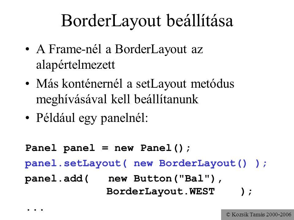 © Kozsik Tamás 2000-2006 BorderLayout beállítása A Frame-nél a BorderLayout az alapértelmezett Más konténernél a setLayout metódus meghívásával kell beállítanunk Például egy panelnél: Panel panel = new Panel(); panel.setLayout( new BorderLayout() ); panel.add( new Button( Bal ), BorderLayout.WEST );...