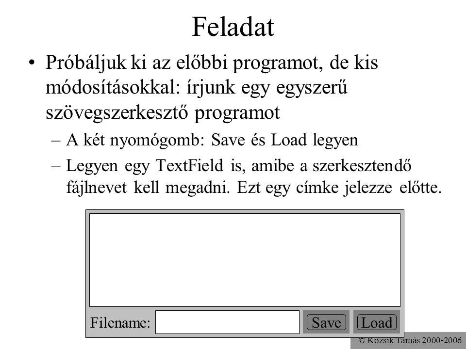 © Kozsik Tamás 2000-2006 Feladat Próbáljuk ki az előbbi programot, de kis módosításokkal: írjunk egy egyszerű szövegszerkesztő programot –A két nyomógomb: Save és Load legyen –Legyen egy TextField is, amibe a szerkesztendő fájlnevet kell megadni.