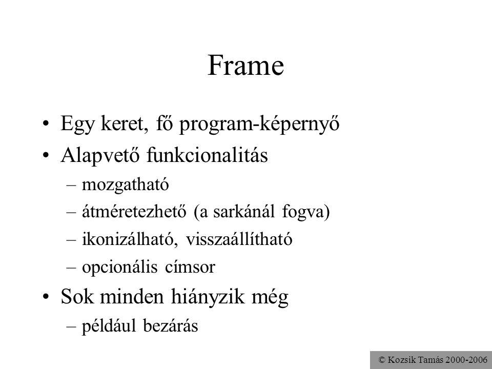 © Kozsik Tamás 2000-2006 Frame Egy keret, fő program-képernyő Alapvető funkcionalitás –mozgatható –átméretezhető (a sarkánál fogva) –ikonizálható, visszaállítható –opcionális címsor Sok minden hiányzik még –például bezárás