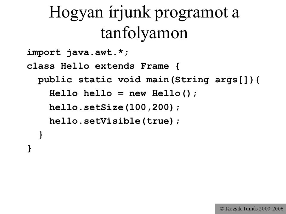 © Kozsik Tamás 2000-2006 Hogyan írjunk programot a tanfolyamon import java.awt.*; class Hello extends Frame { public Hello(){ super( Hello ); } public static void main(String args[]){ Hello hello = new Hello(); hello.setSize(100,200); hello.setVisible(true); }