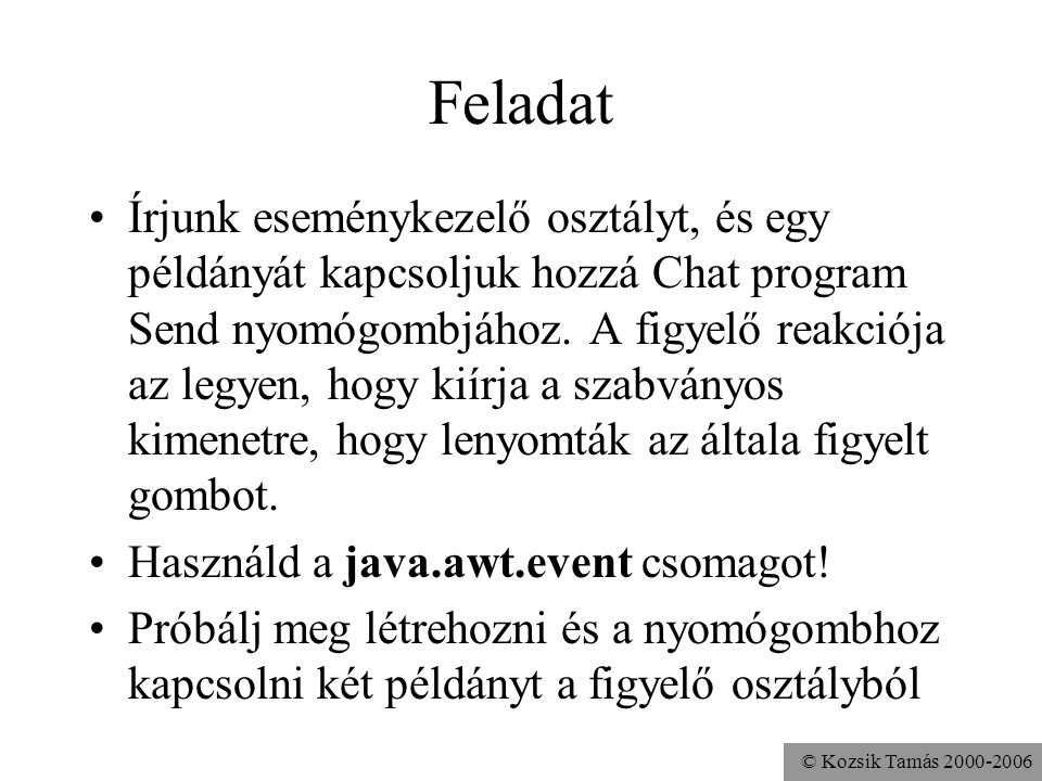 © Kozsik Tamás 2000-2006 Feladat Írjunk eseménykezelő osztályt, és egy példányát kapcsoljuk hozzá Chat program Send nyomógombjához.