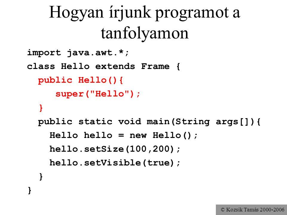 © Kozsik Tamás 2000-2006 A komponensek: Choice import java.awt.*; class Hello extends Frame { public Hello(){ super( Hello ); Choice choice = new Choice(); choice.add( Szia ); choice.add( Hello ); choice.add( Salut ); add(choice); } public static void main(String args[]){...} }
