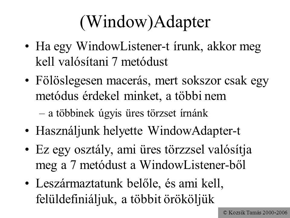© Kozsik Tamás 2000-2006 (Window)Adapter Ha egy WindowListener-t írunk, akkor meg kell valósítani 7 metódust Fölöslegesen macerás, mert sokszor csak egy metódus érdekel minket, a többi nem –a többinek úgyis üres törzset írnánk Használjunk helyette WindowAdapter-t Ez egy osztály, ami üres törzzsel valósítja meg a 7 metódust a WindowListener-ből Leszármaztatunk belőle, és ami kell, felüldefiniáljuk, a többit örököljük