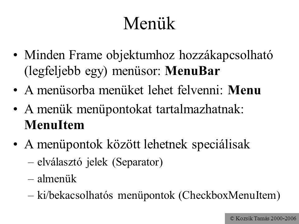 © Kozsik Tamás 2000-2006 Menük Minden Frame objektumhoz hozzákapcsolható (legfeljebb egy) menüsor: MenuBar A menüsorba menüket lehet felvenni: Menu A menük menüpontokat tartalmazhatnak: MenuItem A menüpontok között lehetnek speciálisak –elválasztó jelek (Separator) –almenük –ki/bekacsolhatós menüpontok (CheckboxMenuItem)