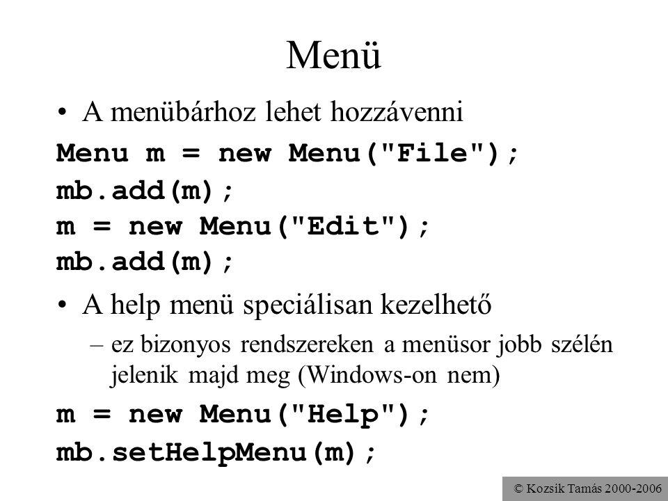 © Kozsik Tamás 2000-2006 Menü A menübárhoz lehet hozzávenni Menu m = new Menu( File ); mb.add(m); m = new Menu( Edit ); mb.add(m); A help menü speciálisan kezelhető –ez bizonyos rendszereken a menüsor jobb szélén jelenik majd meg (Windows-on nem) m = new Menu( Help ); mb.setHelpMenu(m);