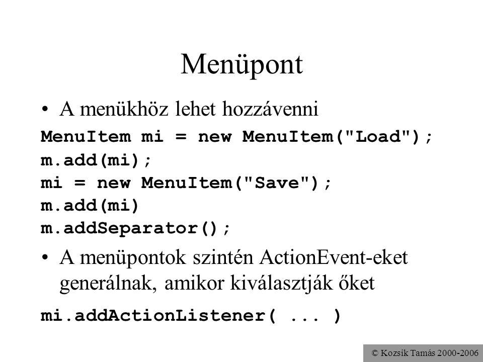 © Kozsik Tamás 2000-2006 Menüpont A menükhöz lehet hozzávenni MenuItem mi = new MenuItem( Load ); m.add(mi); mi = new MenuItem( Save ); m.add(mi) m.addSeparator(); A menüpontok szintén ActionEvent-eket generálnak, amikor kiválasztják őket mi.addActionListener(...