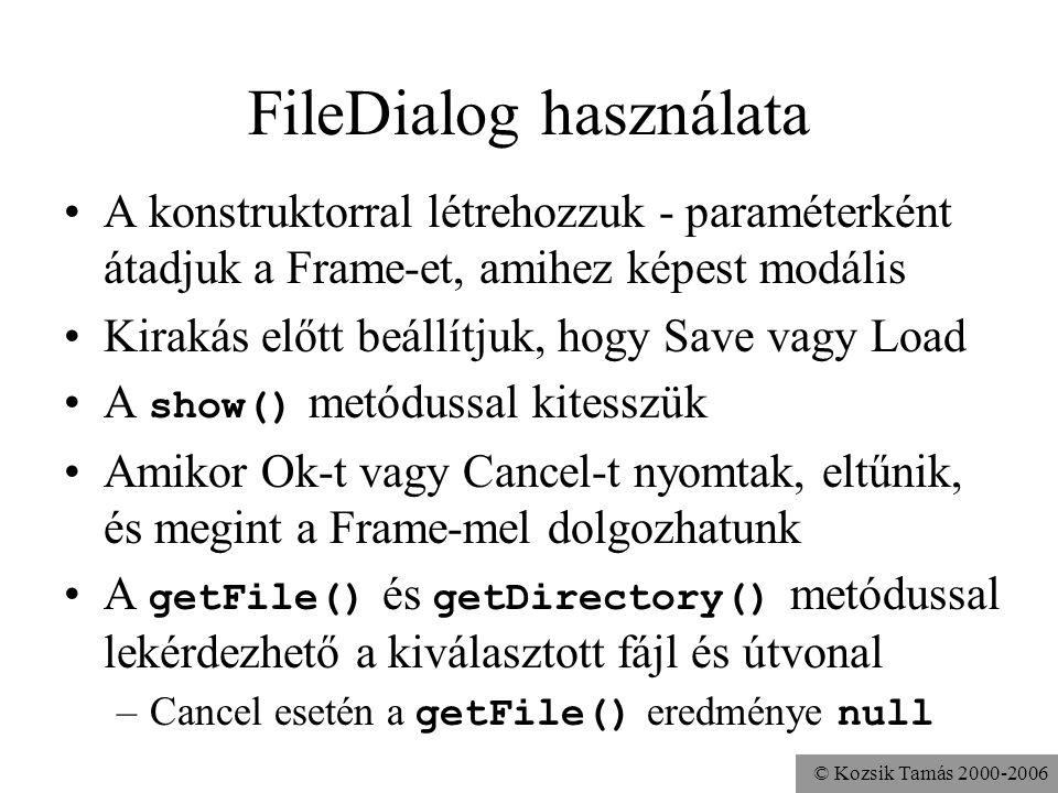 © Kozsik Tamás 2000-2006 FileDialog használata A konstruktorral létrehozzuk - paraméterként átadjuk a Frame-et, amihez képest modális Kirakás előtt beállítjuk, hogy Save vagy Load A show() metódussal kitesszük Amikor Ok-t vagy Cancel-t nyomtak, eltűnik, és megint a Frame-mel dolgozhatunk A getFile() és getDirectory() metódussal lekérdezhető a kiválasztott fájl és útvonal –Cancel esetén a getFile() eredménye null