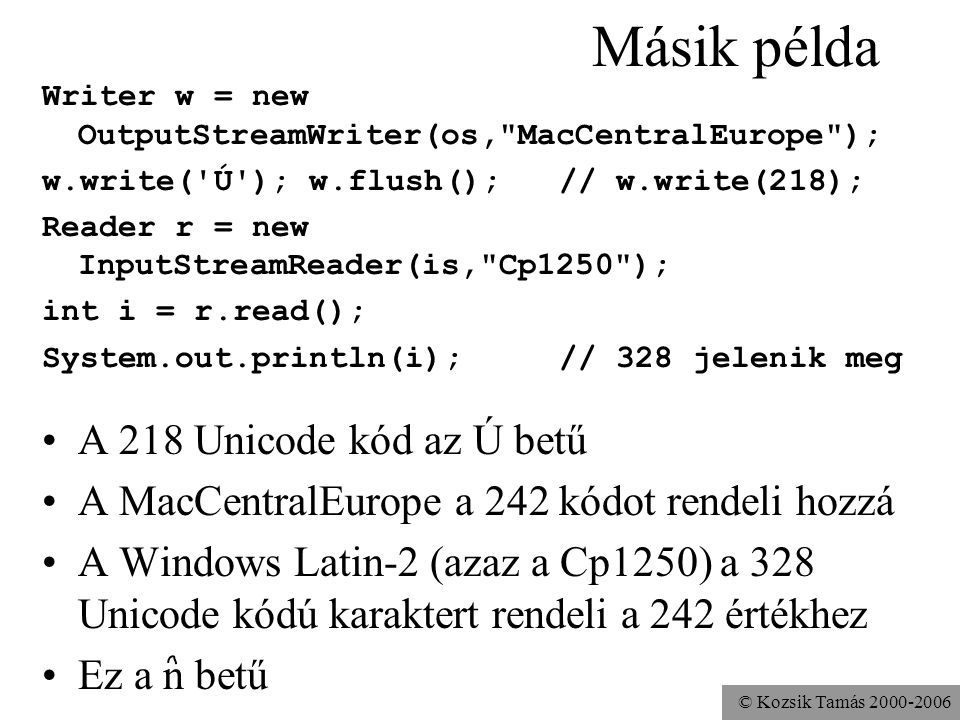 © Kozsik Tamás Másik példa Writer w = new OutputStreamWriter(os, MacCentralEurope ); w.write( Ú ); w.flush(); // w.write(218); Reader r = new InputStreamReader(is, Cp1250 ); int i = r.read(); System.out.println(i); // 328 jelenik meg A 218 Unicode kód az Ú betű A MacCentralEurope a 242 kódot rendeli hozzá A Windows Latin-2 (azaz a Cp1250) a 328 Unicode kódú karaktert rendeli a 242 értékhez Ez a n betű