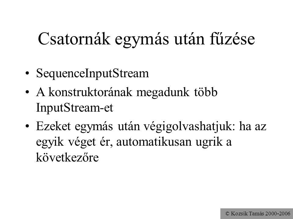 © Kozsik Tamás 2000-2006 Csatornák egymás után fűzése SequenceInputStream A konstruktorának megadunk több InputStream-et Ezeket egymás után végigolvas