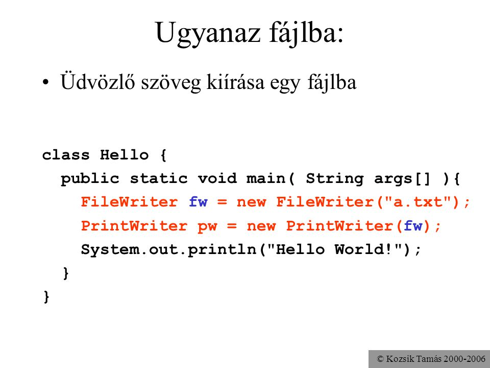 © Kozsik Tamás 2000-2006 Ugyanaz fájlba: Üdvözlő szöveg kiírása egy fájlba class Hello { public static void main( String args[] ){ FileWriter fw = new FileWriter( a.txt ); PrintWriter pw = new PrintWriter(fw); System.out.println( Hello World! ); }
