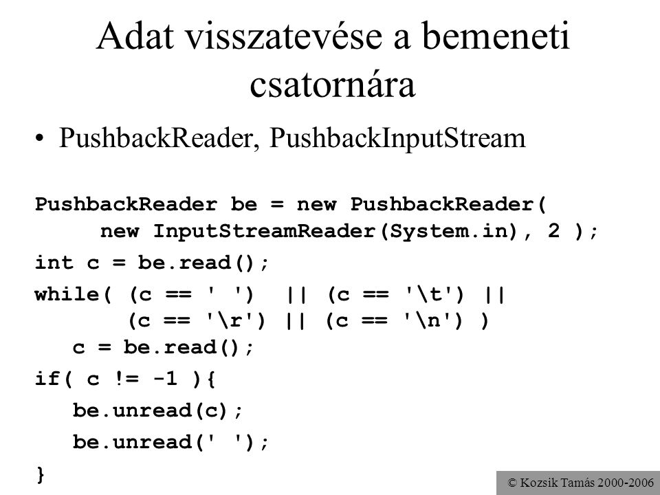 © Kozsik Tamás 2000-2006 Adat visszatevése a bemeneti csatornára PushbackReader, PushbackInputStream PushbackReader be = new PushbackReader( new Input