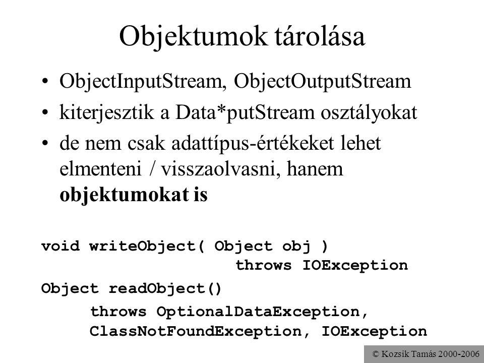 © Kozsik Tamás 2000-2006 Objektumok tárolása ObjectInputStream, ObjectOutputStream kiterjesztik a Data*putStream osztályokat de nem csak adattípus-ért
