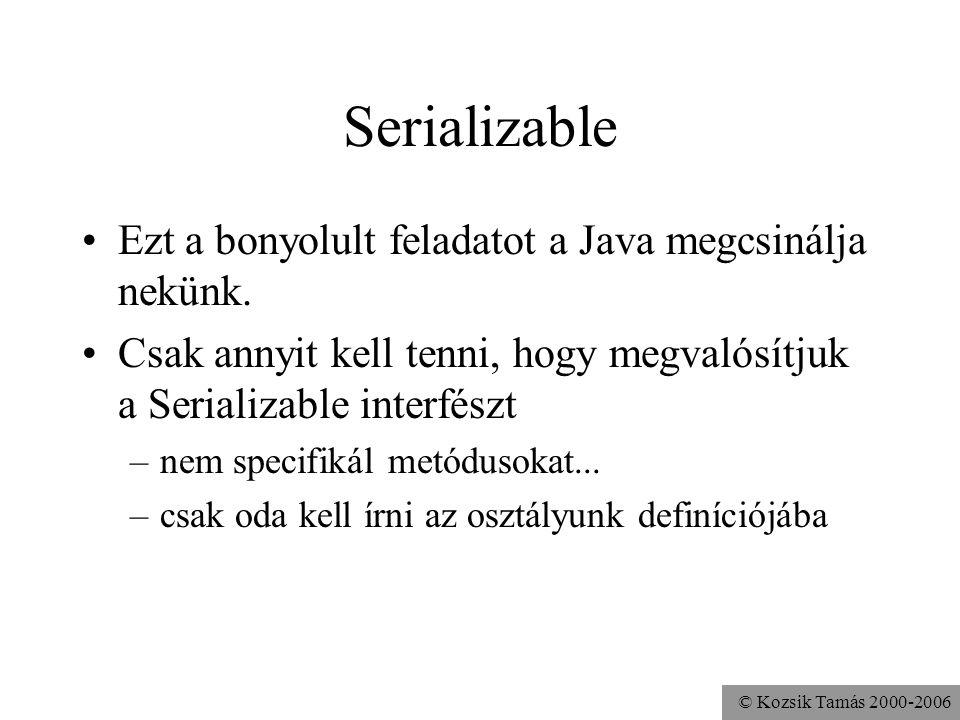 © Kozsik Tamás 2000-2006 Serializable Ezt a bonyolult feladatot a Java megcsinálja nekünk. Csak annyit kell tenni, hogy megvalósítjuk a Serializable i