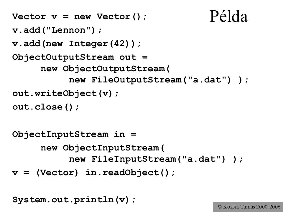 © Kozsik Tamás 2000-2006 Példa Vector v = new Vector(); v.add( Lennon ); v.add(new Integer(42)); ObjectOutputStream out = new ObjectOutputStream( new FileOutputStream( a.dat ) ); out.writeObject(v); out.close(); ObjectInputStream in = new ObjectInputStream( new FileInputStream( a.dat ) ); v = (Vector) in.readObject(); System.out.println(v);