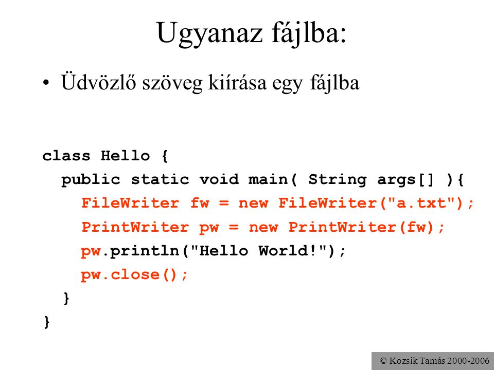 © Kozsik Tamás 2000-2006 Ugyanaz fájlba: Üdvözlő szöveg kiírása egy fájlba class Hello { public static void main( String args[] ){ FileWriter fw = new FileWriter( a.txt ); PrintWriter pw = new PrintWriter(fw); pw.println( Hello World! ); pw.close(); }