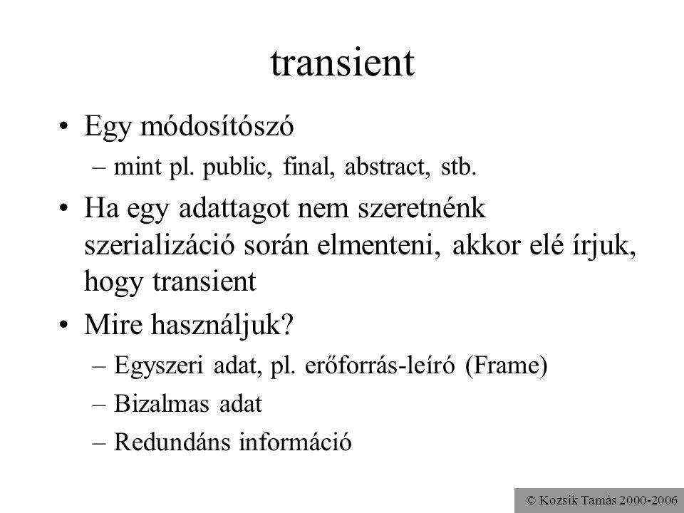 © Kozsik Tamás 2000-2006 transient Egy módosítószó –mint pl. public, final, abstract, stb. Ha egy adattagot nem szeretnénk szerializáció során elmente