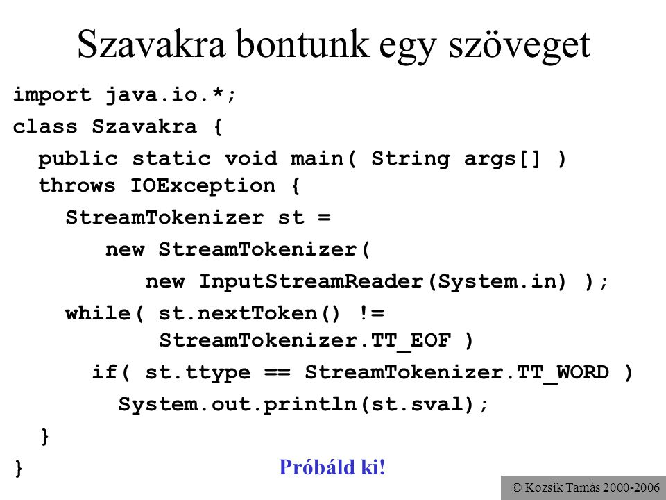 © Kozsik Tamás Szavakra bontunk egy szöveget import java.io.*; class Szavakra { public static void main( String args[] ) throws IOException { StreamTokenizer st = new StreamTokenizer( new InputStreamReader(System.in) ); while( st.nextToken() != StreamTokenizer.TT_EOF ) if( st.ttype == StreamTokenizer.TT_WORD ) System.out.println(st.sval); } } Próbáld ki!