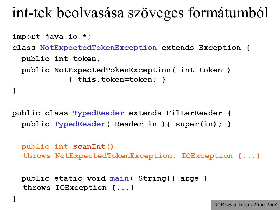 © Kozsik Tamás int-tek beolvasása szöveges formátumból import java.io.*; class NotExpectedTokenException extends Exception { public int token; public NotExpectedTokenException( int token ) { this.token=token; } } public class TypedReader extends FilterReader { public TypedReader( Reader in ){ super(in); } public int scanInt() throws NotExpectedTokenException, IOException {...} public static void main( String[] args ) throws IOException {...} }