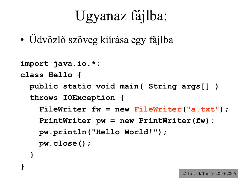 © Kozsik Tamás Ugyanaz fájlba: Üdvözlő szöveg kiírása egy fájlba import java.io.*; class Hello { public static void main( String args[] ) throws IOException { FileWriter fw = new FileWriter( a.txt ); PrintWriter pw = new PrintWriter(fw); pw.println( Hello World! ); pw.close(); }