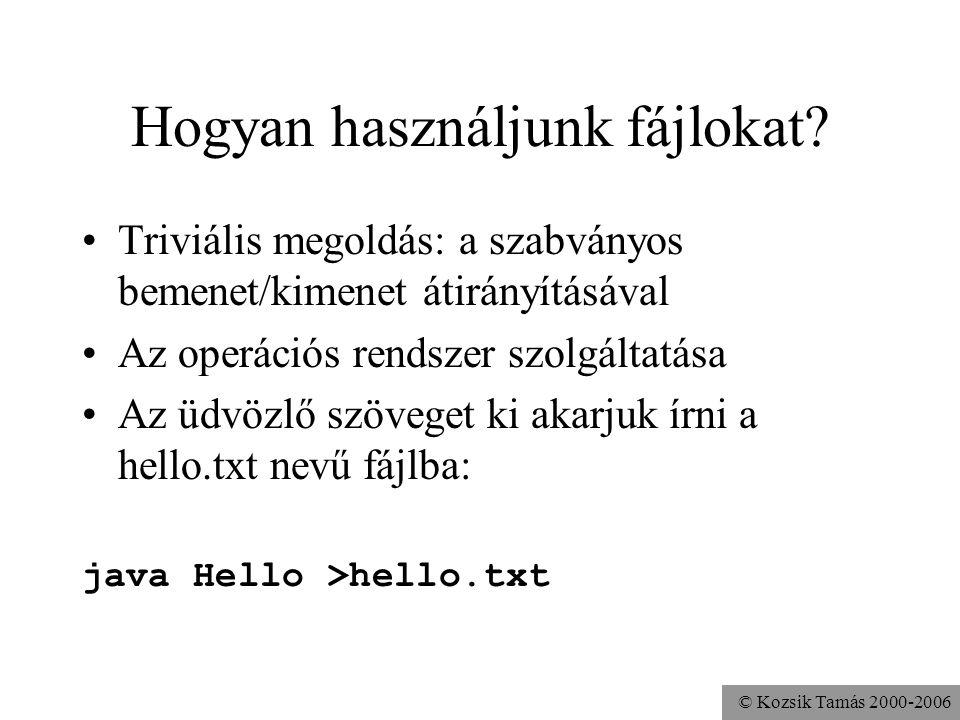 © Kozsik Tamás 2000-2006 Az első példánk volt: szöveges kiírás fájlba import java.io.*; class Hello { public static void main( String args[] ) throws IOException { FileWriter fw = new FileWriter( a.txt ); PrintWriter pw = new PrintWriter(fw); pw.println( Hello World! ); pw.close(); } A FileWriter objektumnak nincs println művelete!