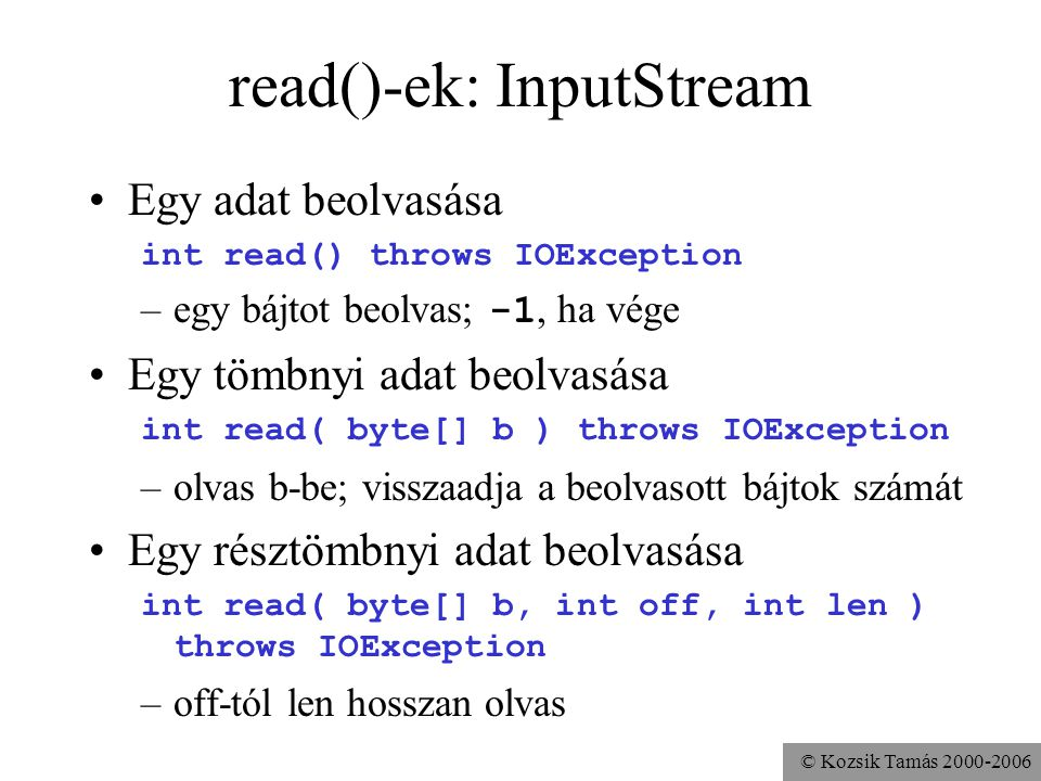 © Kozsik Tamás read()-ek: InputStream Egy adat beolvasása int read() throws IOException –egy bájtot beolvas; -1, ha vége Egy tömbnyi adat beolvasása int read( byte[] b ) throws IOException –olvas b-be; visszaadja a beolvasott bájtok számát Egy résztömbnyi adat beolvasása int read( byte[] b, int off, int len ) throws IOException –off-tól len hosszan olvas
