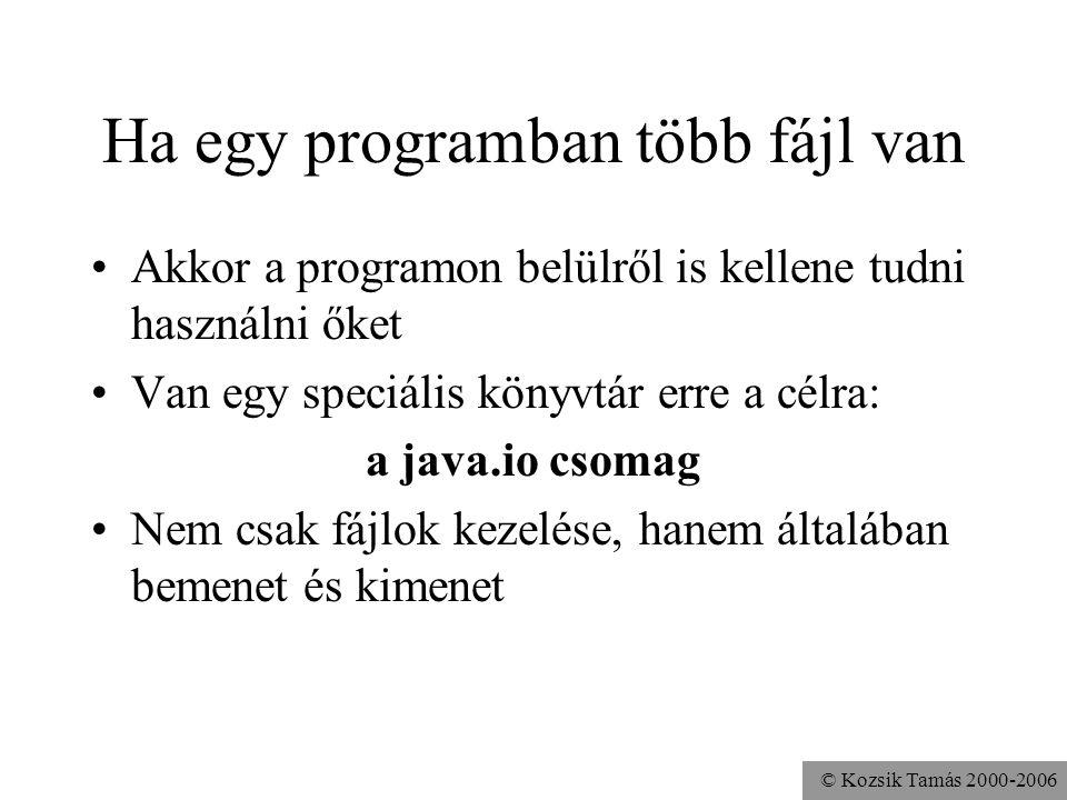 © Kozsik Tamás 2000-2006 Ugyanaz fájlba: Üdvözlő szöveg kiírása egy fájlba import java.io.*; class Hello { public static void main( String args[] ) throws IOException { FileWriter fw = new FileWriter( a.txt ); PrintWriter pw = new PrintWriter(fw); pw.println( Hello World! ); pw.close(); }